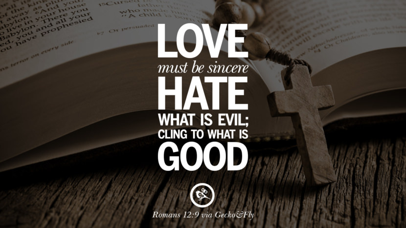 Love must be sincere, Hate what is evil; cling to what is Good. - Romans 12:9 Bible Verses About Love Relationships, Marriage, Family