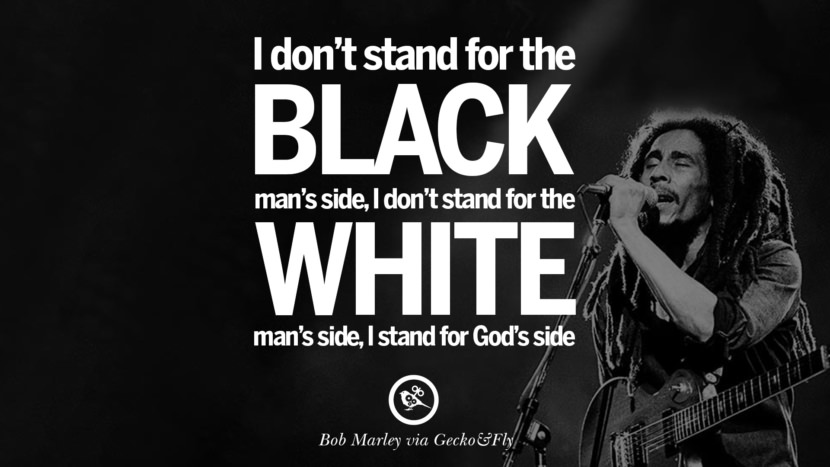I don't stand for the black man's side, I don't stand for the white man's side, I stand for God's side. Bob Marley Quotes And Frases