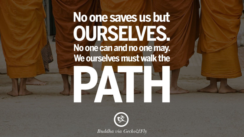 No one saves us but ourselves. No one can and no one may. We ourselves must walk the path. Beautiful Zen and Tibetan Buddhism Quotes on Enlightenment