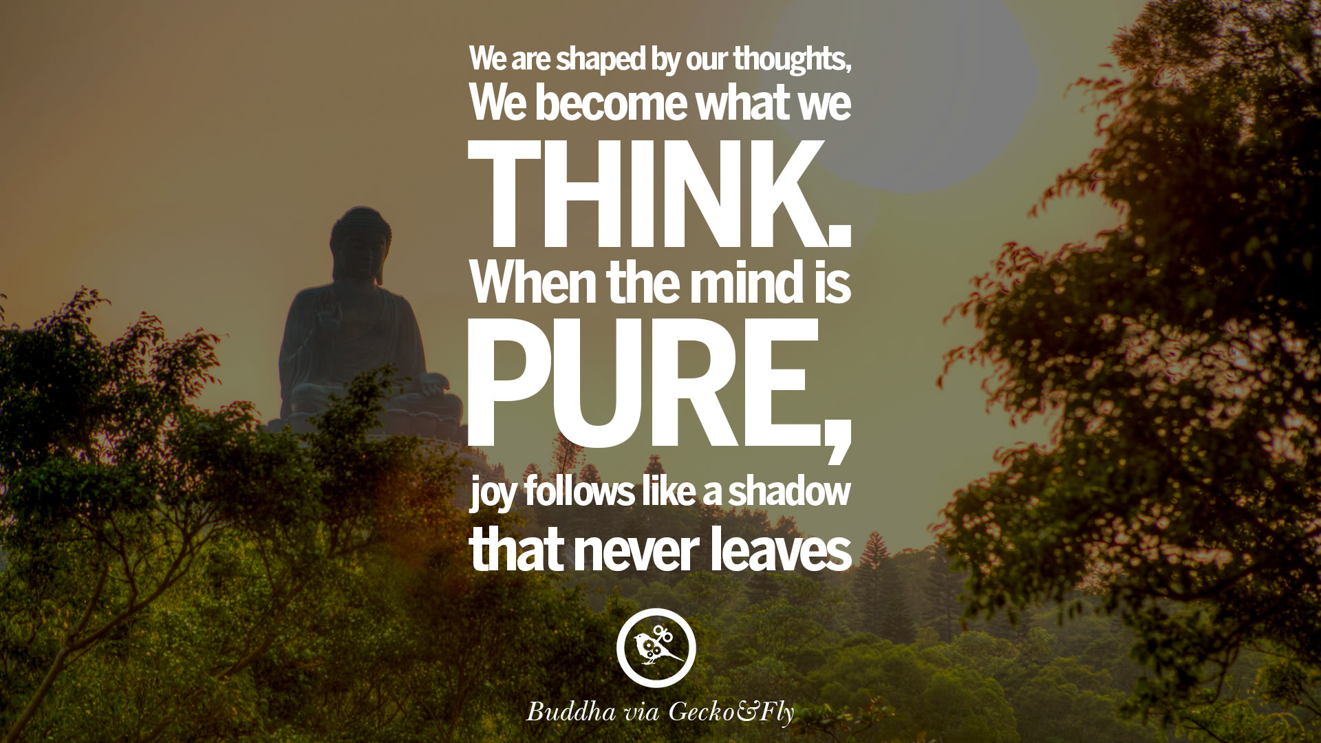 We are shaped by our thoughts we become what we think when the mind is pure joy follows like a shadow that never leaves