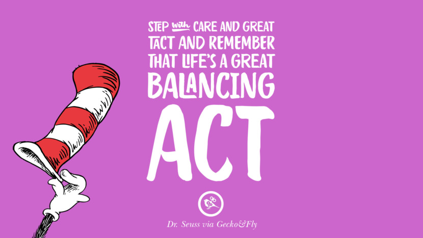Step with care and great tact and remember that Life's a Great Balancing Act. Beautiful Dr Seuss Quotes On Love And Life