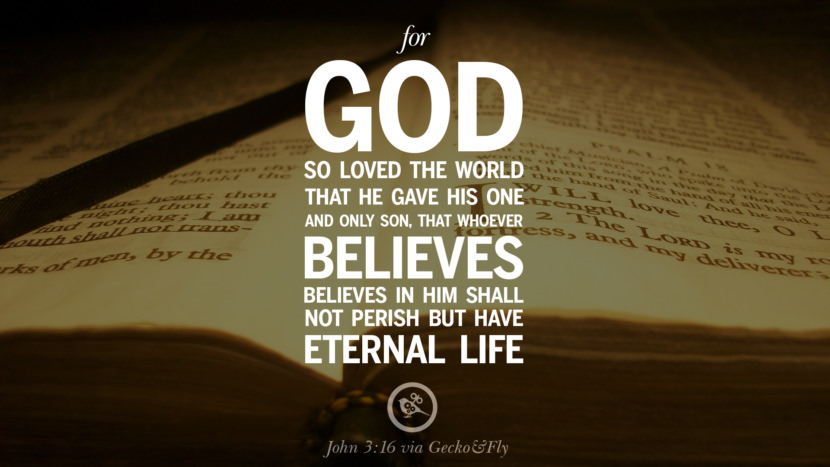 For God so loved the world that he gave his one and only son, that whoever believes in him shall not perish but have eternal life. - John 3:16