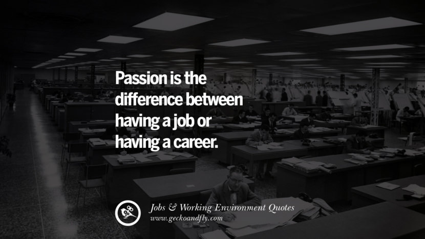 Passion is the difference between having a job or having a career. Quotes On Office Job Occupation, Working Environment and Career Success