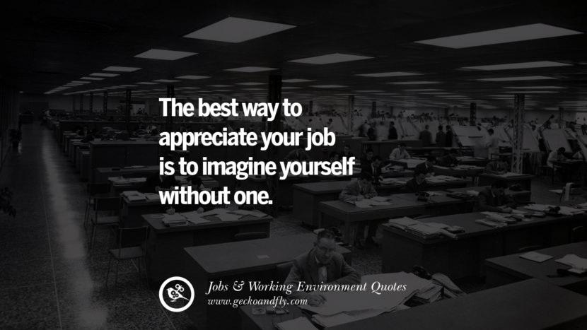 The best way to appreciate your job is to imagine yourself without one. Quotes On Office Job Occupation, Working Environment and Career Success