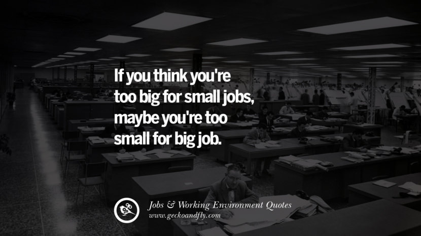 If you think you're too big for small jobs, maybe you're too small for big job. Quotes On Office Job Occupation, Working Environment and Career Success