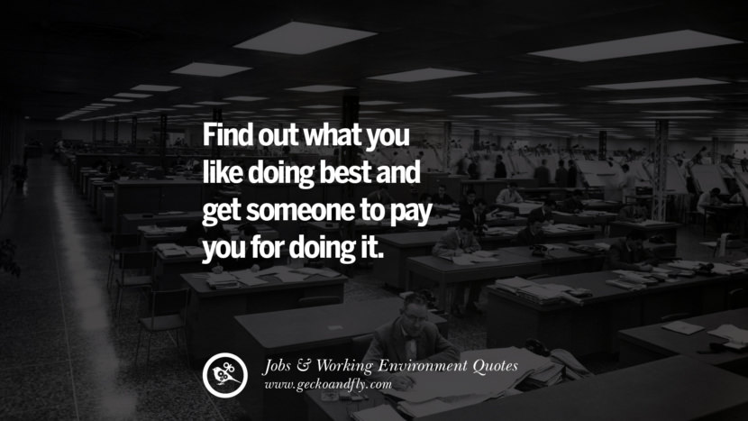 Find out what you like doing best and get someone to pay you for doing it. Quotes On Office Job Occupation, Working Environment and Career Success