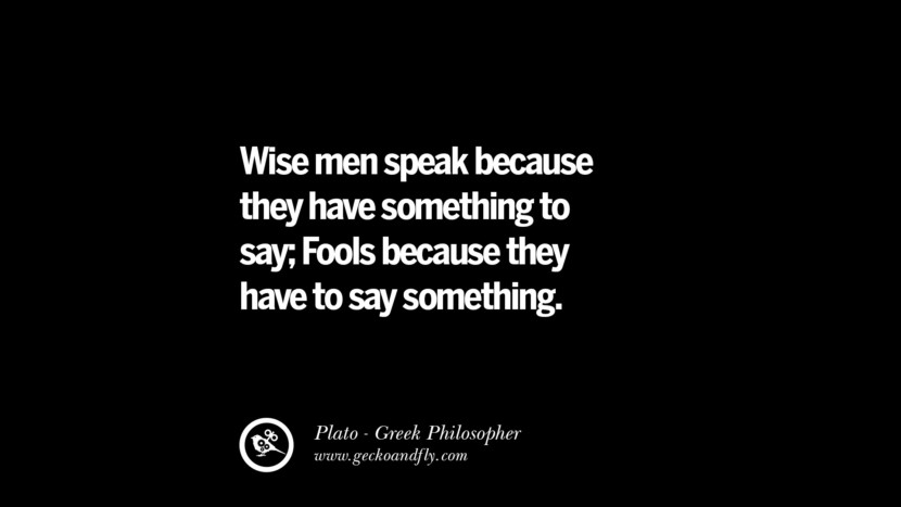 Wise men speak because they have something to say; Fools because they have to say something. Quote by Plato