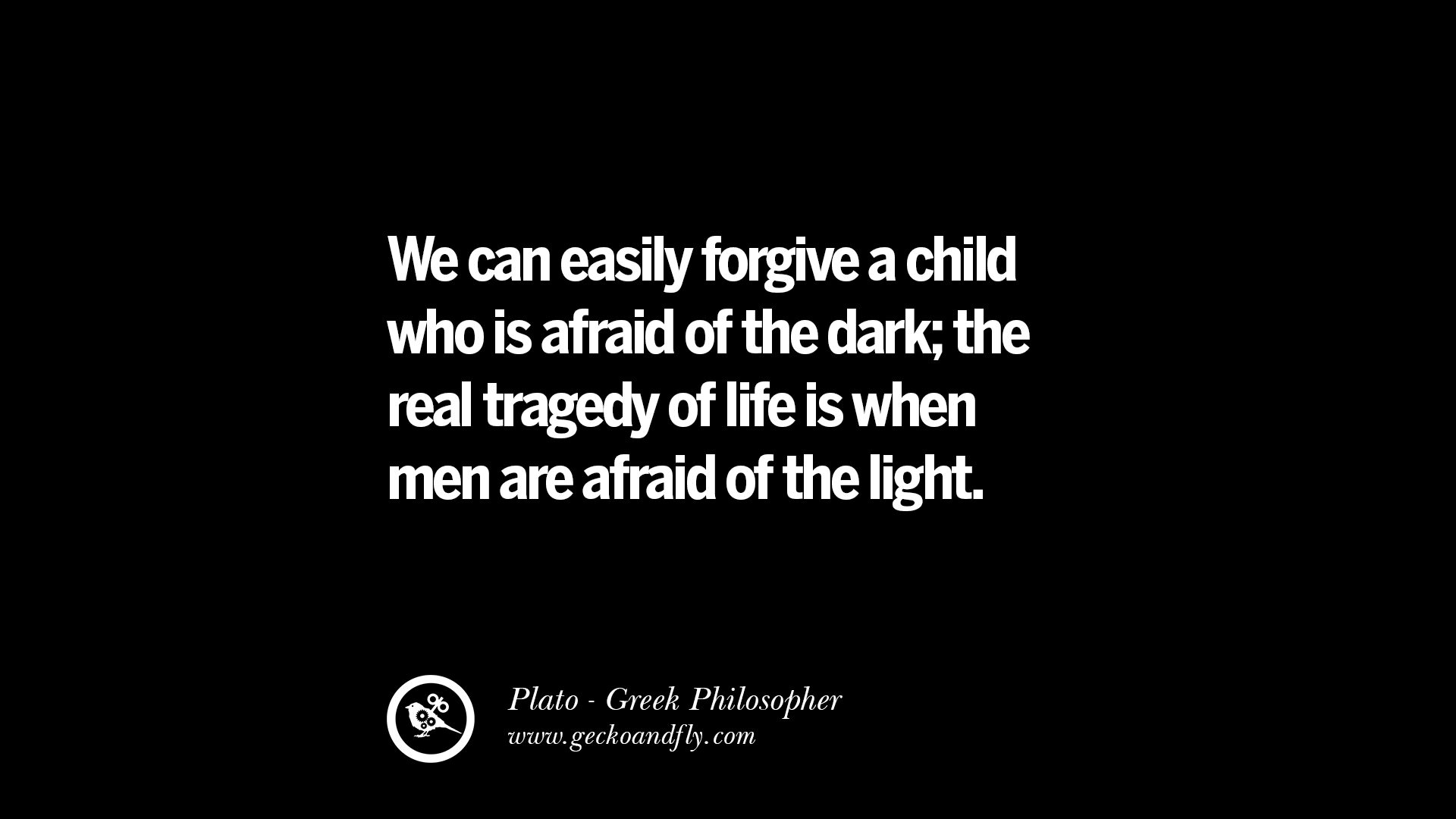 We can easily forgive a child who is afraid of the dark the real tragedy of life is when men are afraid of the light – Plato