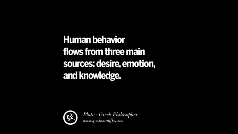 Human behavior flows from three main sources; desire, emotion, and knowledge. Famous Philosophy Quotes by Plato on Love, Politics, Knowledge and Power