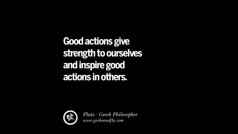 Good actions give strength to ourselves and inspire good actions in others. Famous Philosophy Quotes by Plato on Love, Politics, Knowledge and Power