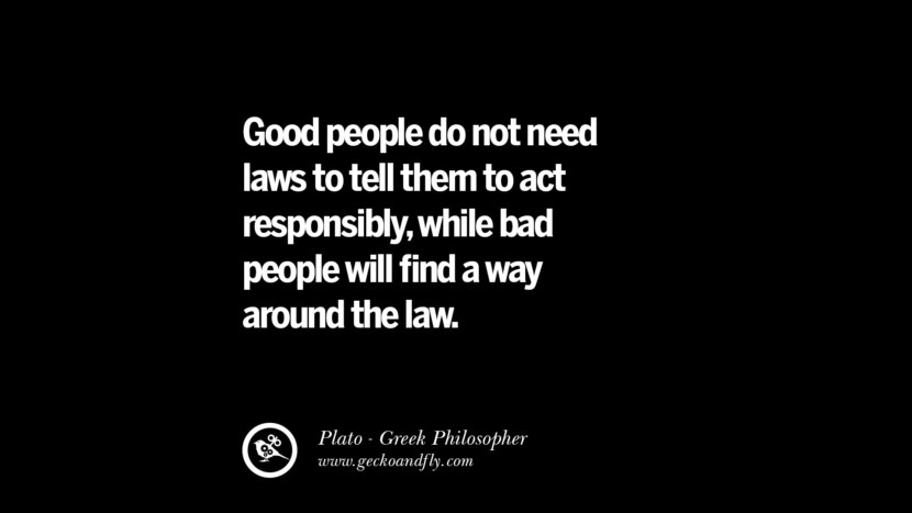Good people do not need laws to tell them to act responsibly, while bad people will find a way around the law. Quote by Plato