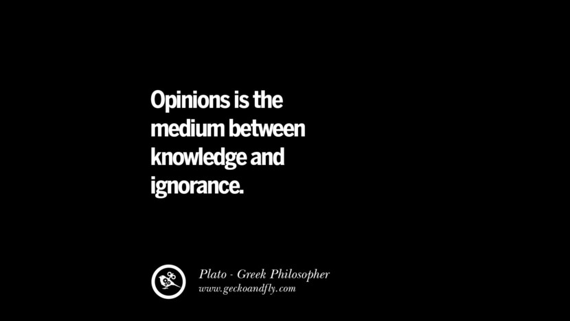 Opinions is the medium between knowledge and ignorance. Quote by Plato