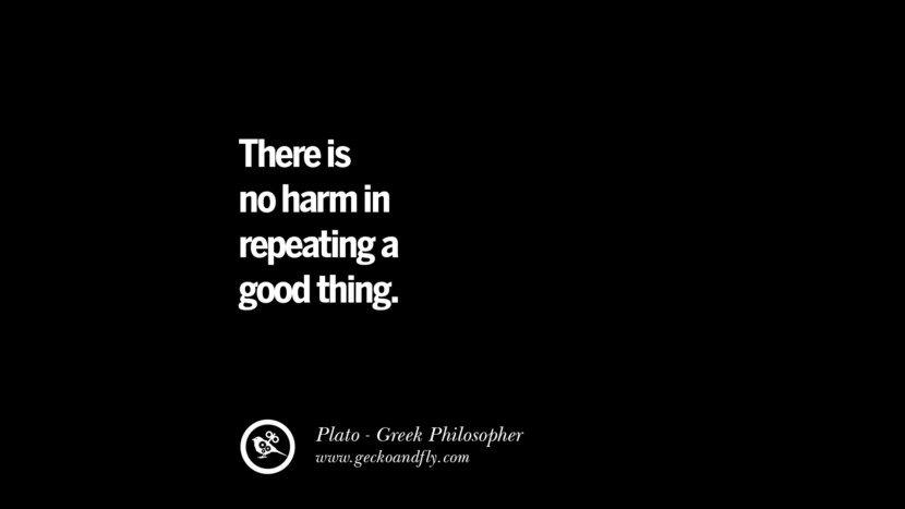 There is no harm in repeating a good thing. Quote by Plato