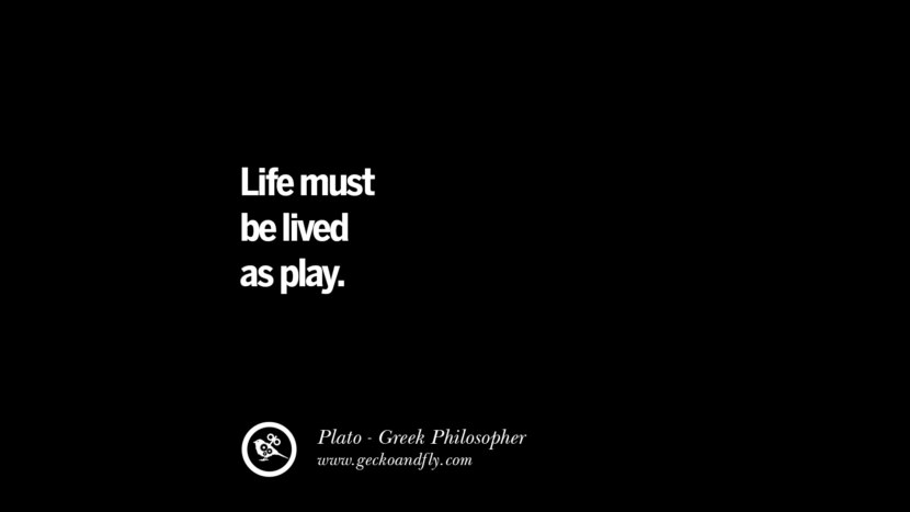 Life must be lived as play. Quote by Plato