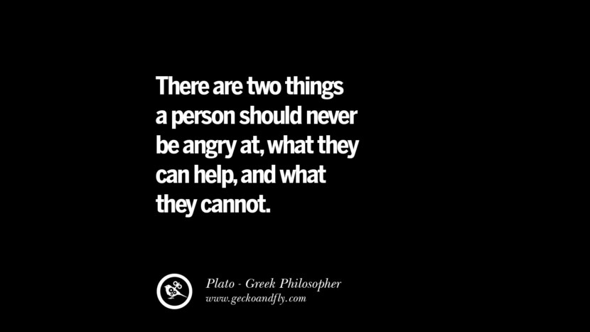 There are tow things a person should never be angry at, what they can help, and what they cannot. Quote by Plato