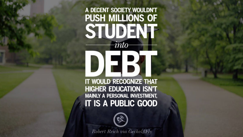 A decent society wouldn't push millions of student into debt. It would recognize that higher education isn't mainly a personal investment. It is a public good. - Robert Reich Quotes on College Student Loan and Debt Forgiveness