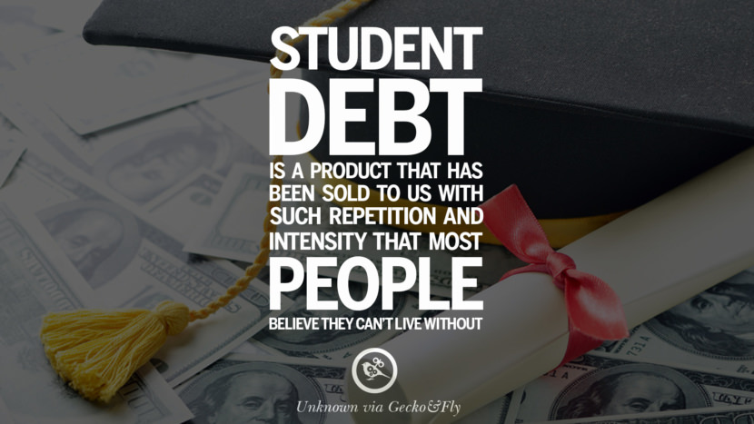 Student debt is a product that has been sold to us with such repetition and intensity that most people believe they can't live without. - Unknown Quotes on College Student Loan and Debt Forgiveness