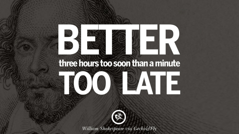 Better three hours too soon than a minute too late. William Shakespeare Quotes About Love, Life, Friendship and Death