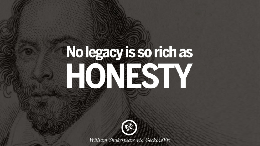 No legacy is so rich as honesty. William Shakespeare Quotes About Love, Life, Friendship and Death