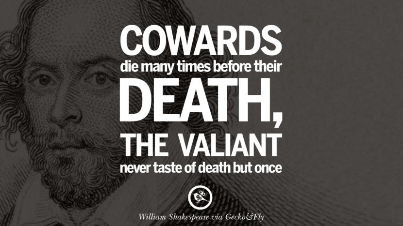 Cowards die many times before their deaths, the valiant never taste of death but once. William Shakespeare Quotes About Love, Life, Friendship and Death