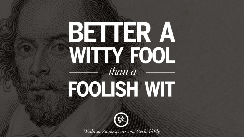 Better a witty fool than a foolish wit. William Shakespeare Quotes About Love, Life, Friendship and Death
