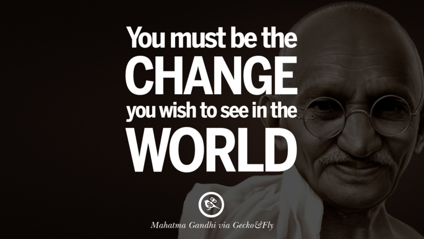 You must be the change you wish to see in the world. - Mahatma Gandhi