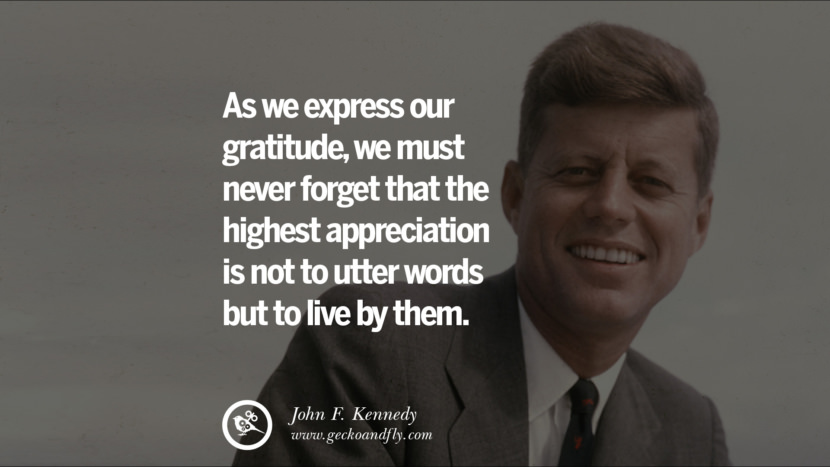 As we express our gratitude, we must never forget that the highest appreciation is not to utter words but to live by them. - John Fitzgerald Kennedy Famous President John F. Kennedy Quotes on Freedom, Peace, War and Country JFK