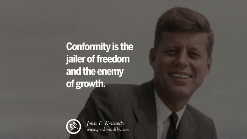 Conformity is the jailer of freedom and the enemy of growth. - John Fitzgerald Kennedy Famous President John F. Kennedy Quotes on Freedom, Peace, War and Country JFK
