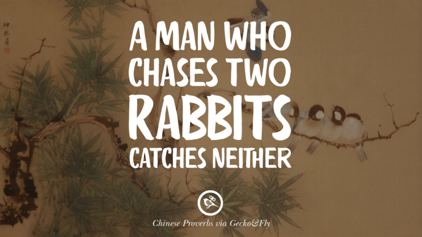 A man who chases two rabbits catches neither. Ancient Chinese Proverbs and Quotes on Love, Life, Wisdom, Knowledge and Success