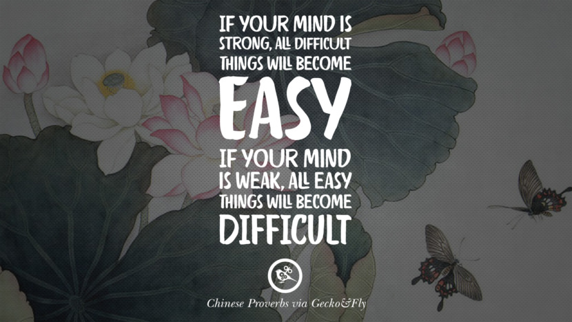 If your mind is strong, all difficult things will become easy. If your mind is weak, all easy things will become difficult. Ancient Chinese Proverbs and Quotes on Love, Life, Wisdom, Knowledge and Success