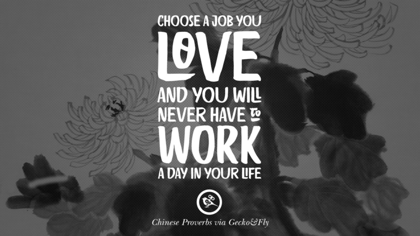 Choose a job you love and you will never have to work a day in your life. Ancient Chinese Proverbs and Quotes on Love, Life, Wisdom, Knowledge and Success