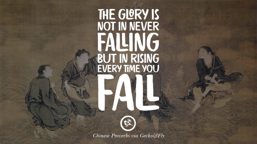The glory is not in never falling, but in rising every time you fall. Ancient Chinese Proverbs and Quotes on Love, Life, Wisdom, Knowledge and Success