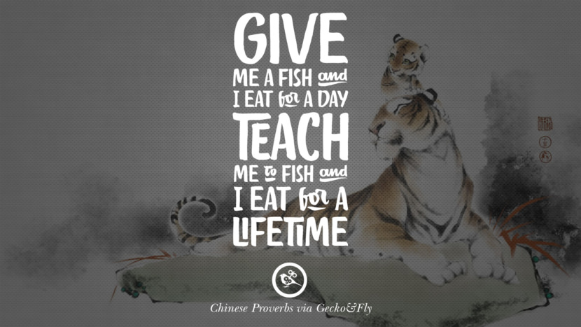 Give me a fish and I eat for a day. Teach me to fish and I eat for a lifetime. Ancient Chinese Proverbs and Quotes on Love, Life, Wisdom, Knowledge and Success