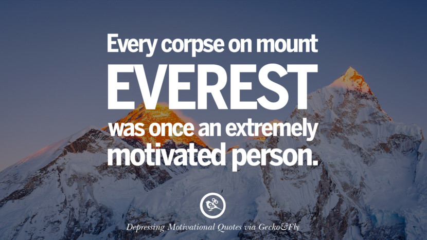 Every corpse on mount Everest was once an extremely motivated person.