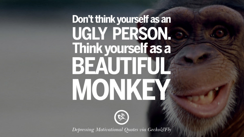 Don't think yourself as an ugly person. Think yourself as a beautiful monkey.