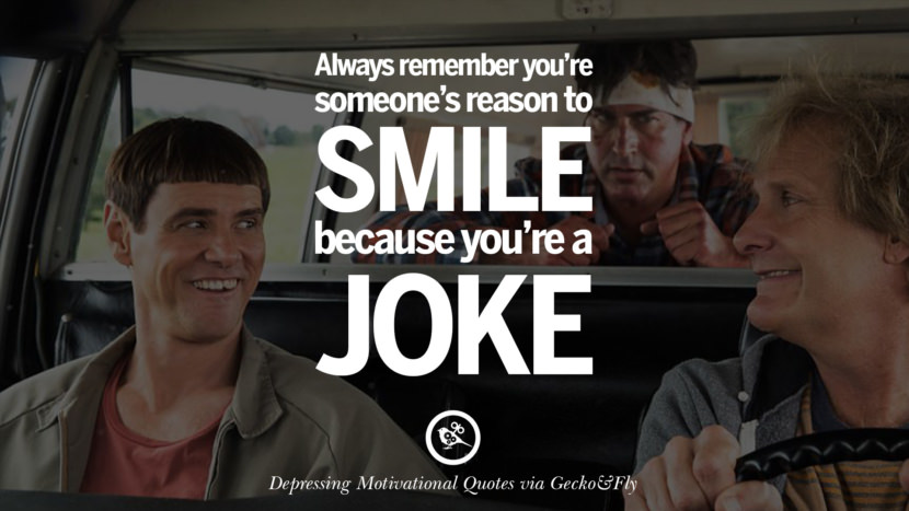 Always remember you're someone's reason to smile because you're a joke.