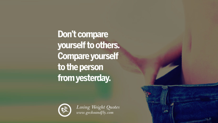 Don't compare yourself to others. Compare yourself to the person from yesterday. losing weight diet tips fast hcg diet paleo diet cleanse gluten instagram pinterest facebook twitter quotes Motivational Quotes on Losing Weight, Diet and Never Giving Up