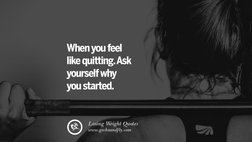 When you feel like quitting. Ask yourself why you started. losing weight diet tips fast hcg diet paleo diet cleanse gluten instagram pinterest facebook twitter quotes Motivational Quotes on Losing Weight, Diet and Never Giving Up