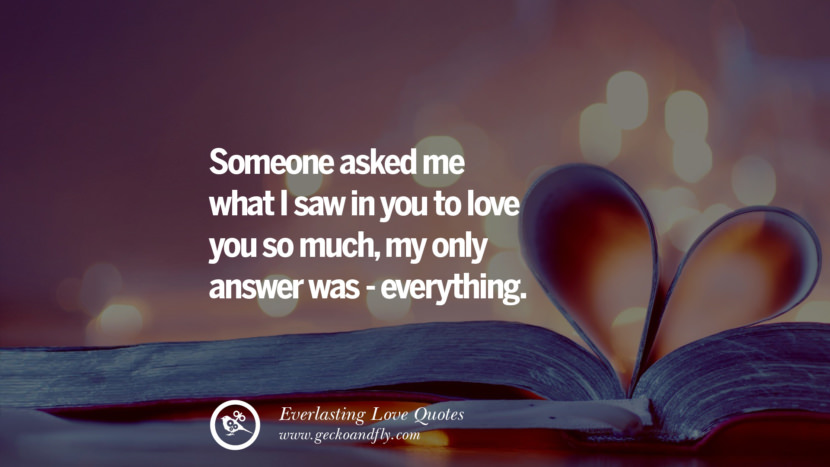 Someone asked me what I saw in you to love you so much, my only answer was - everything. tumblr instagram facebook Romantic Love Quotes For Him and Her I love you life