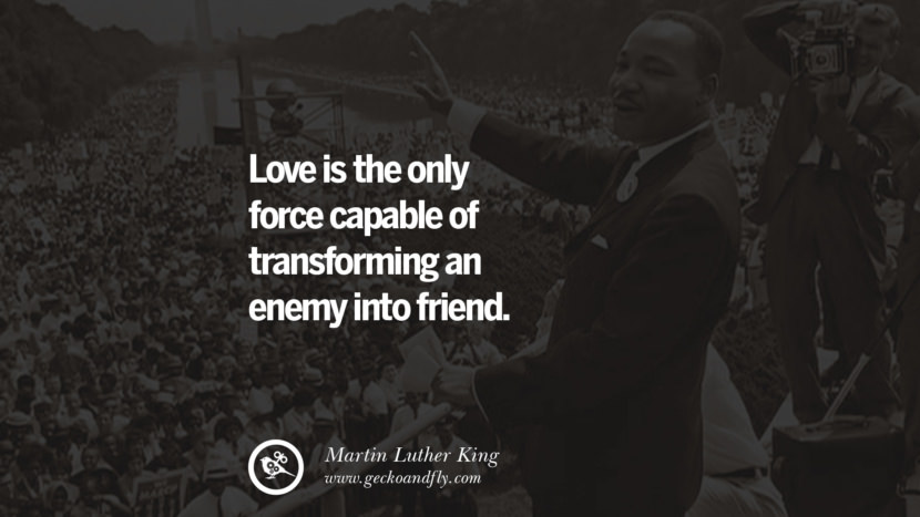 Love is the only force capable of transforming an enemy into friend. Quote by Marin Luther King