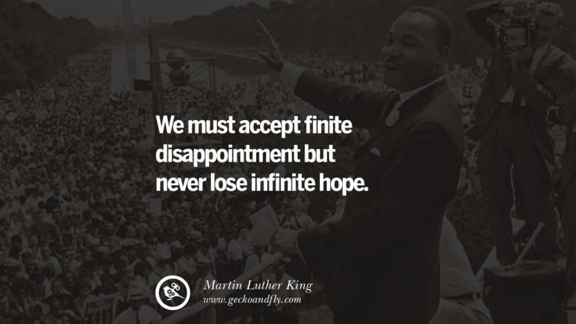We must accept finite disappointment but never lose infinite hope. Quote by Marin Luther King