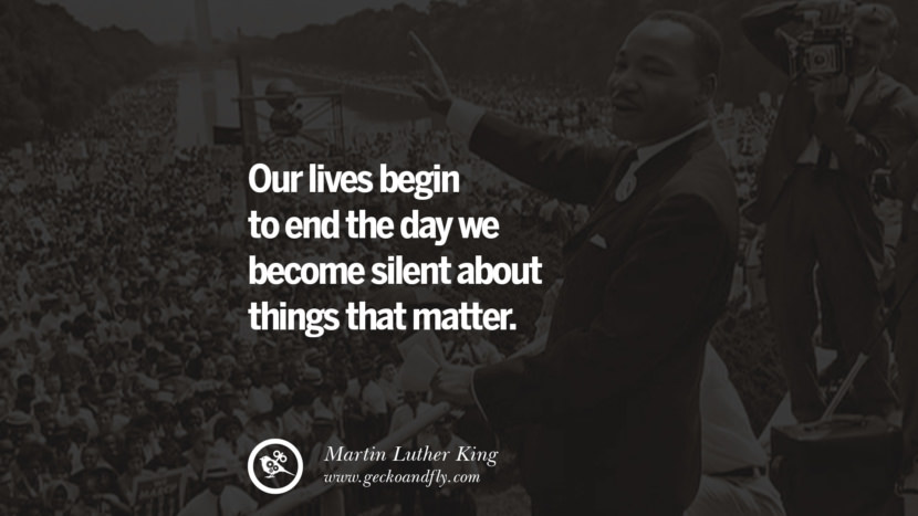 Our lives begin to end the day we become silent about things that matter. Powerful Martin Luther King Jr Quotes on Equality Rights, Black Lives Matter instagram pinterest facebook twitter