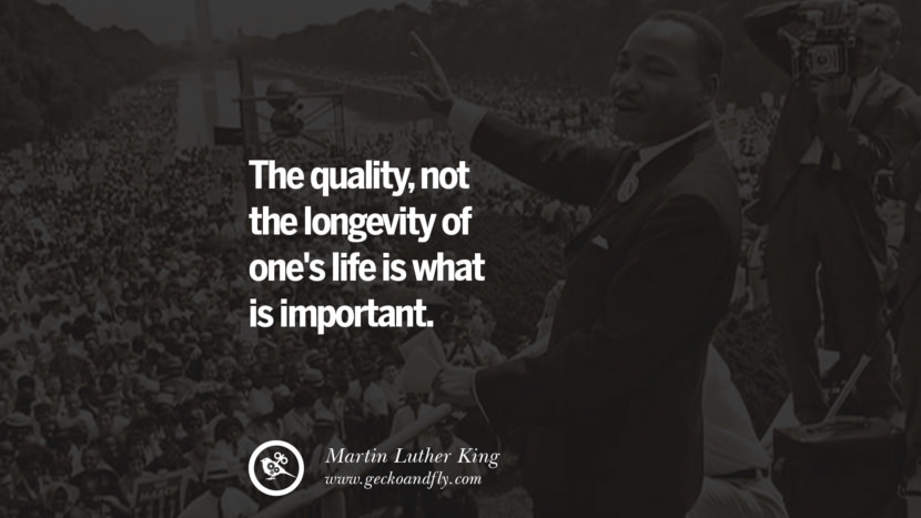 The quality, not the longevity of one's life is what is important. Powerful Martin Luther King Jr Quotes on Equality Rights, Black Lives Matter instagram pinterest facebook twitter