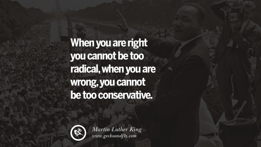 When you are right you cannot be too radical, when you are wrong, you cannot be too conservative. Quote by Marin Luther King
