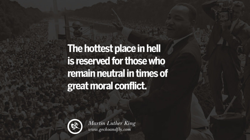 The hottest place in hell is reserved for those who remain neutral in times of great moral conflict. Powerful Martin Luther King Jr Quotes on Equality Rights, Black Lives Matter instagram pinterest facebook twitter