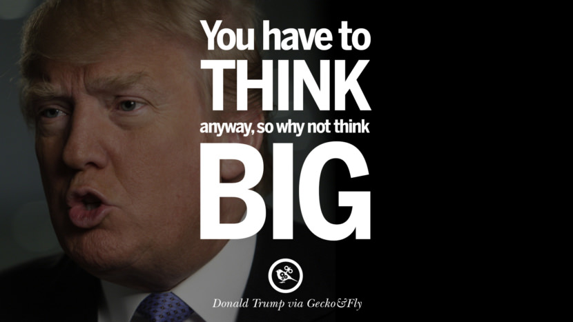 You have to think anyway, so why not think big. - Donald Trump Amazing President Donald Trump Quotes on Success, Failure, Wealth and Entrepreneurship