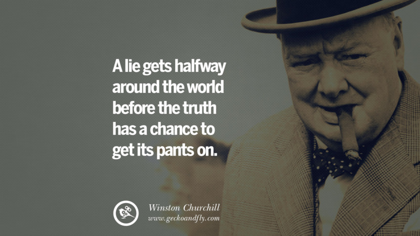 A lie gets halfway around the world before the truth has a chance to get its pants on. Sir Winston Leonard Spencer Churchill Quotes and Speeches on Success, Courage, and Political Strategy instagram pinterest facebook twitter ww2 frases facts movie bbc