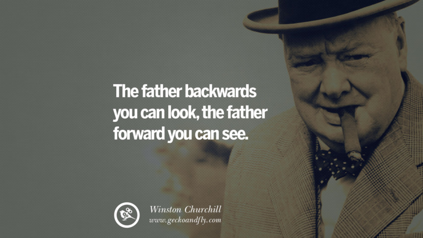 The father backwards you can look, the father forward you can see. Sir Winston Leonard Spencer Churchill Quotes and Speeches on Success, Courage, and Political Strategy instagram pinterest facebook twitter ww2 frases facts movie bbc