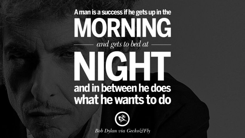 A man is a success if he gets up in the morning and gets to bed at night and in between he does what he wants to do. best tumblr quotes instagram pinterest Bob Dylan Quotes on Freedom, Love via His Lyrics and Songs