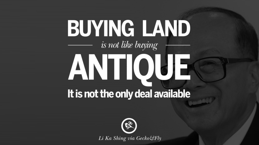 Buying land is not like buying antique. It is not the only deal available. Quote by Li Ka Shing